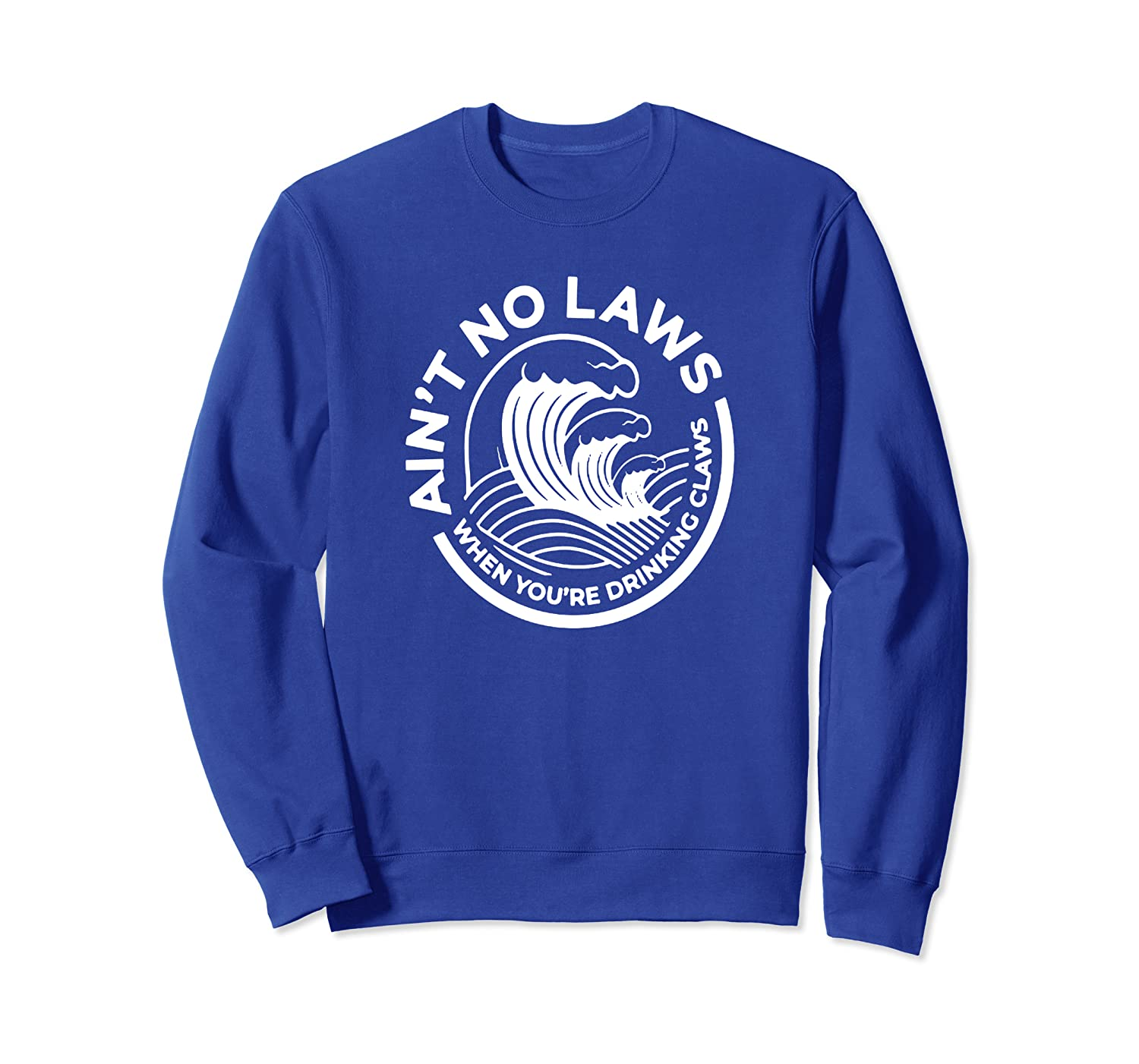 Ain't No Laws When You're Drinking Claws Sweatshirt-TH