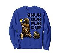 Shuh Duh Fuh Cup Bear Drinking Beer Camping Camp Fire Beer T Shirt Sweatshirt Royal Blue