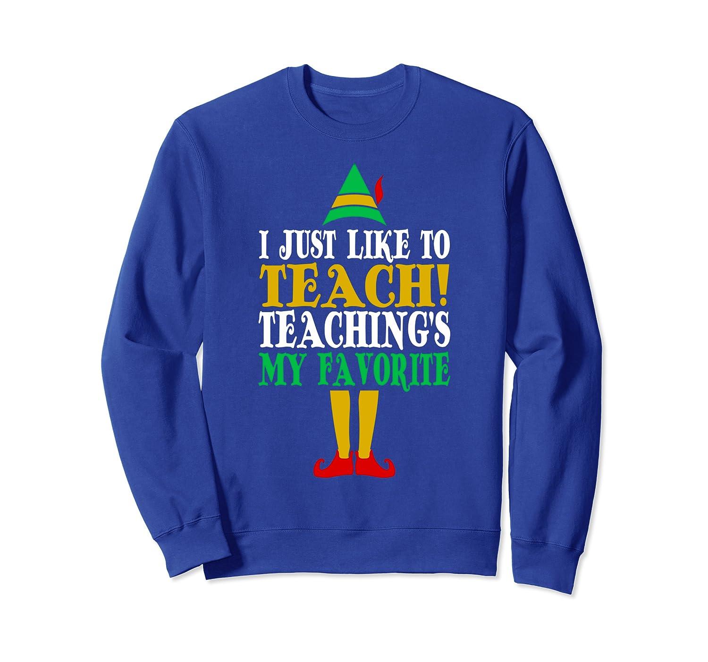 I Just Like To Teach Teachings My Favorite Elf Teacher Gift Sweatshirt-TH