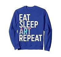 Eat Sleep Art Repeat T Shirt Funny Artist Creative Gift  Sweatshirt Royal Blue