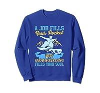 A Job Fills Your Pocket But Snowboarding Fills Your Soul T Shirt Sweatshirt Royal Blue