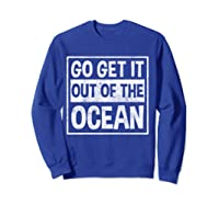 Go Get It Out Of The Ocean T Shirt T-shirt Sweatshirt Royal Blue
