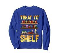 Book Gift Shirt Funny Reading Lover Librarian Treat Yo Shelf T Shirt Sweatshirt Royal Blue