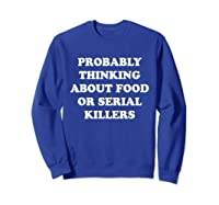 Probably Thinking About Food Or Serial Killers Shirts Sweatshirt Royal Blue