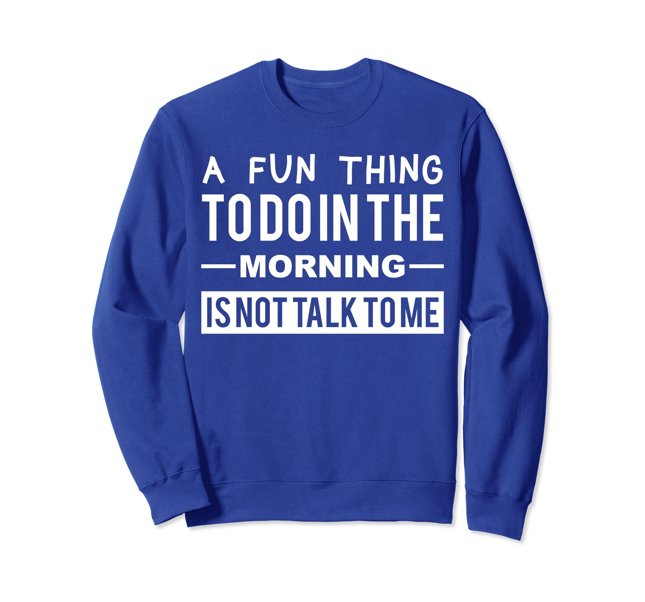 A fun thing to do in the morning isn't talk to me sweatshirt-ln