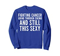 Cancer Fighter Fighting Cancer Chemo Still Sexy Gift Shirts Sweatshirt Royal Blue
