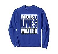 Moist Lives Matter Most Hated Word Moist Funny T-shirt Sweatshirt Royal Blue