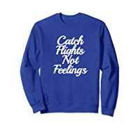 Catch Flights Not Feelings T Shirt Funny Quotes Tee Sweatshirt Royal Blue