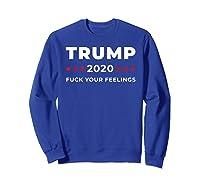 Trump 2020 Fuck Your Feelngs Shirts Sweatshirt Royal Blue