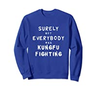 Surely Not Everybody Was Kung Fu Fighting Funny Gift Shirts Sweatshirt Royal Blue