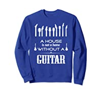 A House Is Not A Home Without A Guitar T Shirt Sweatshirt Royal Blue