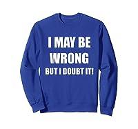 I May Be Wrong But I Doubt It Shirt Sweatshirt Royal Blue