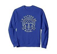 Moab Utah T-shirt - I'd Rather Be In Moab Ut Sweatshirt Royal Blue