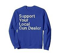 Support Your Local Gun Dealer Love Second Adt Shirts Sweatshirt Royal Blue