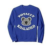 Totally Koalafied T-shirt Funny Job Qualification Pun Joke Sweatshirt Royal Blue
