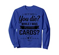 But Did You Die While I Was Playing Cards Tshirt For Nurse Sweatshirt Royal Blue