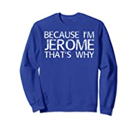 Because I'm Jerome That's Why Fun Shirt Funny Gift Idea Sweatshirt Royal Blue