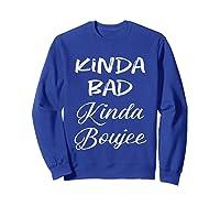 Kinda Bad Kinda Boujee Tshirt Hipster Adult T Shirt Sweatshirt Royal Blue