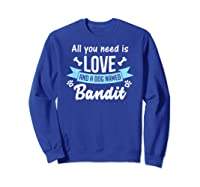All You Need Is Love And A Dog Named Bandit Owner T Shirt Sweatshirt Royal Blue