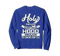 Holy Enough To Pray Hood Enough To Swing Gift Shirts Sweatshirt Royal Blue