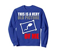 This Is A Very Old Picture Of Me Shirt Funny Gift Idea Sweatshirt Royal Blue