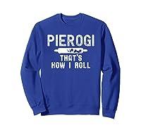Pierogi That's How I Roll Polish Food Poland Funny T-shirt Sweatshirt Royal Blue