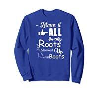Blame It All On My Roots I Showed Up In Boots Premium T-shirt Sweatshirt Royal Blue