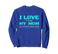 Love T When My Mom Lets Me Play Video Games Shirts Sweatshirt Royal Blue