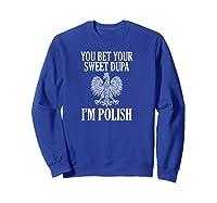 You Bet Your Sweet Dupa I'm Polish Pride Eagle Shirts Sweatshirt Royal Blue