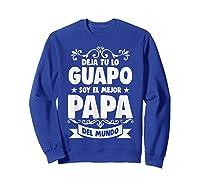 Deja Tu Lo Guapo Soy El Mejor Papa Del Mundo T Shirt Sweatshirt Royal Blue
