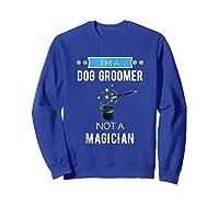 I'm A Dog Groomer Not A Magician Occupation Shirts Sweatshirt Royal Blue