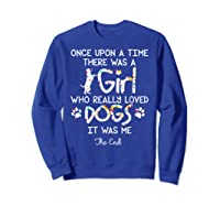 Once Upon A Time There Was A Girl Who Really Loved Dogs Gift Shirts Sweatshirt Royal Blue