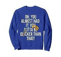 Almost Had It Gotta Be Quicker Than That Shirts Sweatshirt Royal Blue