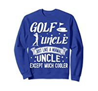 Golf Uncle Just Like A Normal Uncle Except Much Cooler Shirt Sweatshirt Royal Blue