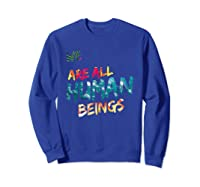We Are All Human Beings Political Resistance Shirts Sweatshirt Royal Blue