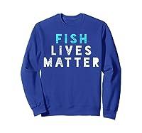 Fish Lives Matter T-shirt Sea Ocean Tshirt Micro Plastic Tee Sweatshirt Royal Blue