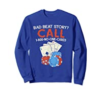 Bad Beat Story Call 1 800 No One Cares Funny Poker Shirt Sweatshirt Royal Blue