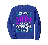 Single Mom Tough Enough Shirt Mothers Day Gift Sweatshirt Royal Blue
