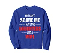 You Can't Scare Me I Have Two Daughters And A Wife Shirts Sweatshirt Royal Blue