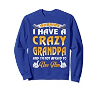 Warning I Have A Crazy Grandpa And I'm Not Afraid To Use Him Shirts Sweatshirt Royal Blue