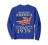 80th B-day Gift Making America Great Since April 1939 Shirt Sweatshirt Royal Blue
