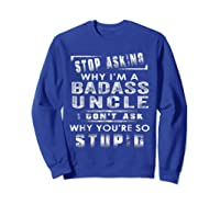 Stop Asking Why I'm A Badass Uncle I Don't Ask Why Shirts Sweatshirt Royal Blue