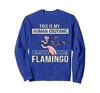 This Is My Human Costume I'm Really A Chillin Flamingo Shirt Sweatshirt Royal Blue