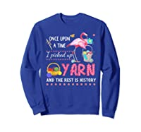 Once Upon A Time I Pickep Up Yarn And The Rest Is History Shirts Sweatshirt Royal Blue