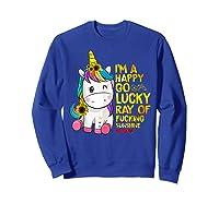 I'm A Happy Go Lucky Ray Of Fucking Sunshine Unicorn Shirts Sweatshirt Royal Blue