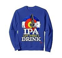 Lot When I Drink Colorado Craft Beer Gift Shirts Sweatshirt Royal Blue