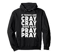 Funny If Things Are Cray Cray Jesus Says Pray Pray Shirts Hoodie Black