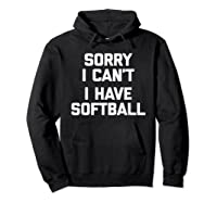 Sorry I Can't, I Have Softball Funny Saying Novelty Shirts Hoodie Black