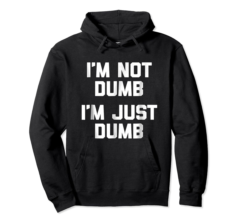 I'm Not Dumb, I'm Just Dumb Funny Saying Sarcastic Shirts Unisex Pullover Hoodie