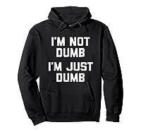 I'm Not Dumb, I'm Just Dumb Funny Saying Sarcastic Shirts Hoodie Black